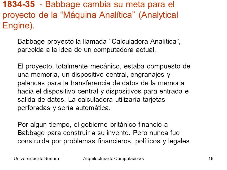 Universidad de SonoraArquitectura de Computadoras16 Babbage proyectó la llamada Calculadora Analítica , parecida a la idea de un computadora actual.
