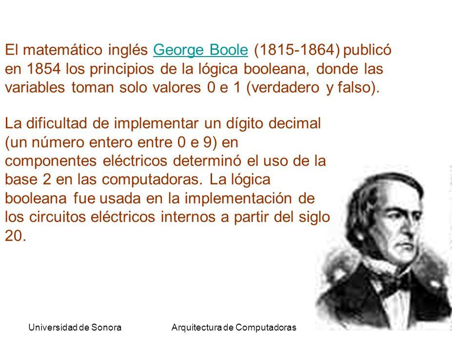 Universidad de SonoraArquitectura de Computadoras18 El matemático inglés George Boole (1815-1864) publicó en 1854 los principios de la lógica booleana