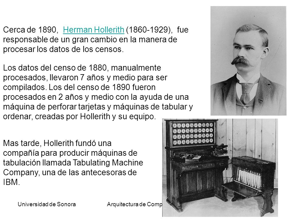 Universidad de SonoraArquitectura de Computadoras19 Cerca de 1890, Herman Hollerith (1860-1929), fue responsable de un gran cambio en la manera de procesar los datos de los censos.Herman Hollerith Los datos del censo de 1880, manualmente procesados, llevaron 7 años y medio para ser compilados.