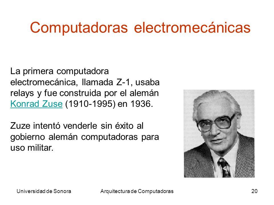 Universidad de SonoraArquitectura de Computadoras20 La primera computadora electromecánica, llamada Z-1, usaba relays y fue construida por el alemán Konrad Zuse (1910-1995) en 1936.