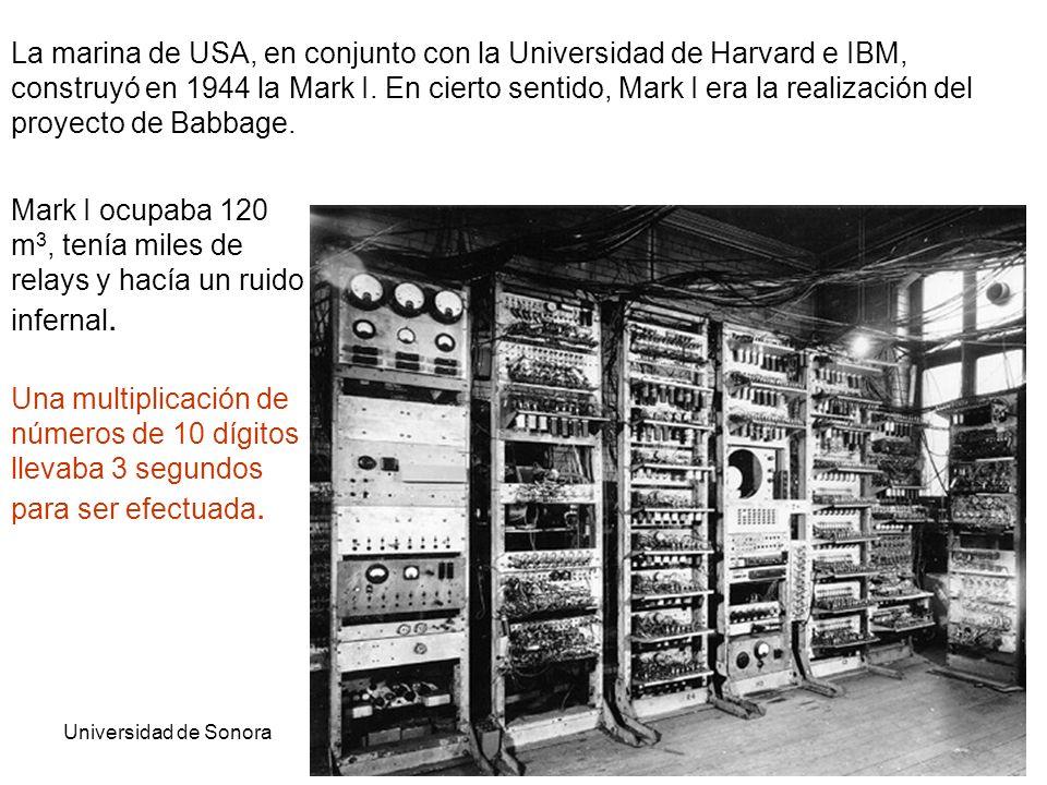 Universidad de SonoraArquitectura de Computadoras23 La marina de USA, en conjunto con la Universidad de Harvard e IBM, construyó en 1944 la Mark I. En