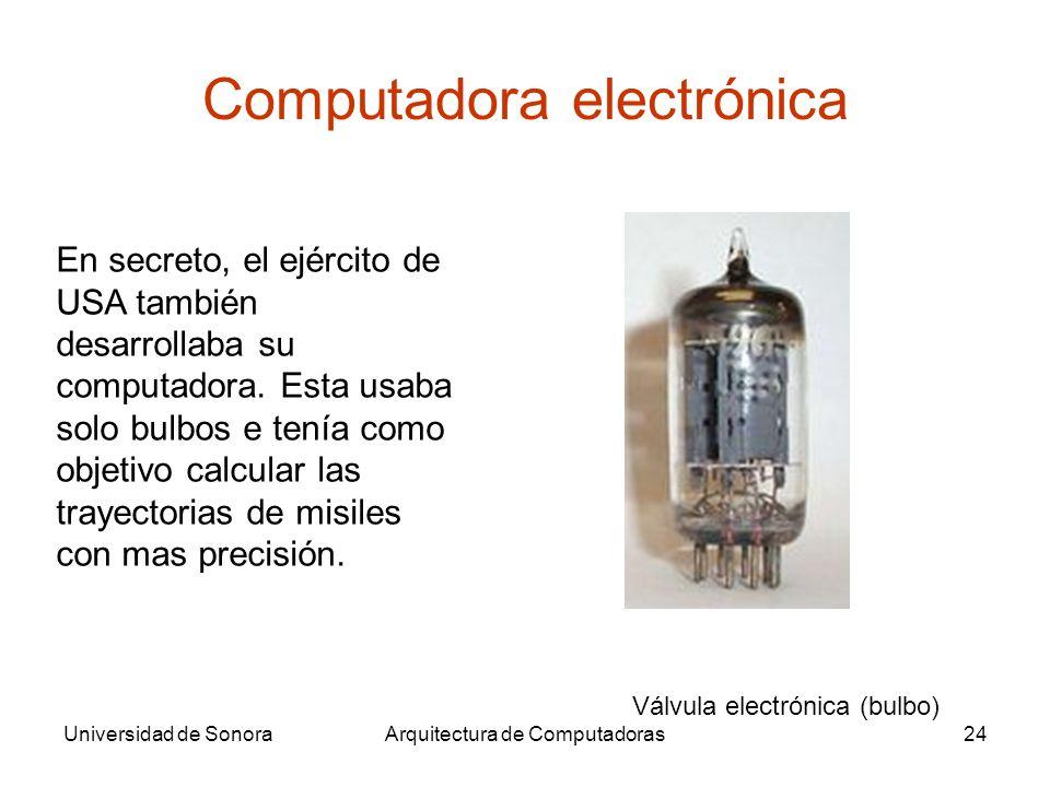 Universidad de SonoraArquitectura de Computadoras24 Computadora electrónica En secreto, el ejército de USA también desarrollaba su computadora. Esta u