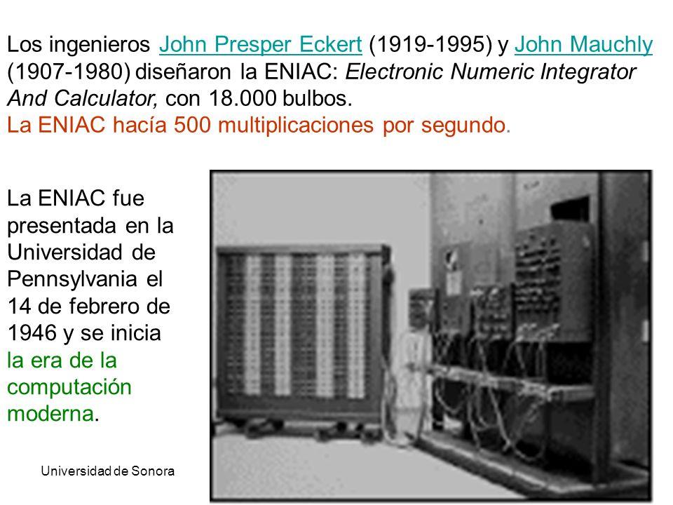Universidad de SonoraArquitectura de Computadoras26 Los ingenieros John Presper Eckert (1919-1995) y John Mauchly (1907-1980) diseñaron la ENIAC: Electronic Numeric Integrator And Calculator, con 18.000 bulbos.John Presper EckertJohn Mauchly La ENIAC hacía 500 multiplicaciones por segundo.