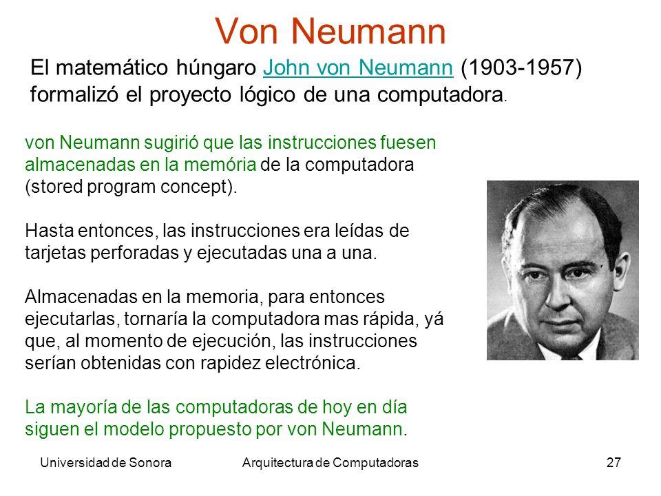 Universidad de SonoraArquitectura de Computadoras27 Von Neumann El matemático húngaro John von Neumann (1903-1957) formalizó el proyecto lógico de una computadora.John von Neumann von Neumann sugirió que las instrucciones fuesen almacenadas en la memória de la computadora (stored program concept).