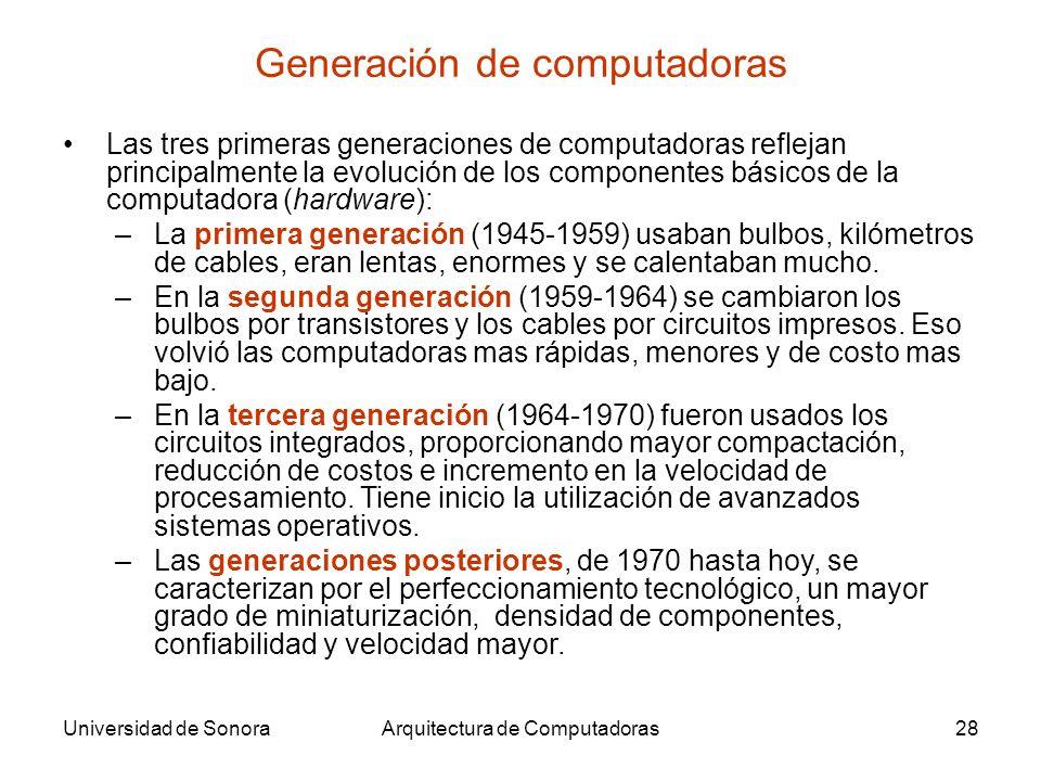 Universidad de SonoraArquitectura de Computadoras28 Generación de computadoras Las tres primeras generaciones de computadoras reflejan principalmente