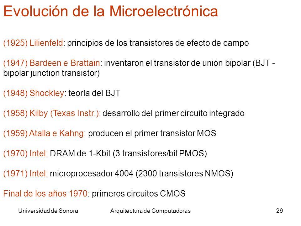 Universidad de SonoraArquitectura de Computadoras29 Evolución de la Microelectrónica (1925) Lilienfeld: principios de los transistores de efecto de campo (1947) Bardeen e Brattain: inventaron el transistor de unión bipolar (BJT - bipolar junction transistor) (1948) Shockley: teoría del BJT (1958) Kilby (Texas Instr.): desarrollo del primer circuito integrado (1959) Atalla e Kahng: producen el primer transistor MOS (1970) Intel: DRAM de 1-Kbit (3 transistores/bit PMOS) (1971) Intel: microprocesador 4004 (2300 transistores NMOS) Final de los años 1970: primeros circuitos CMOS