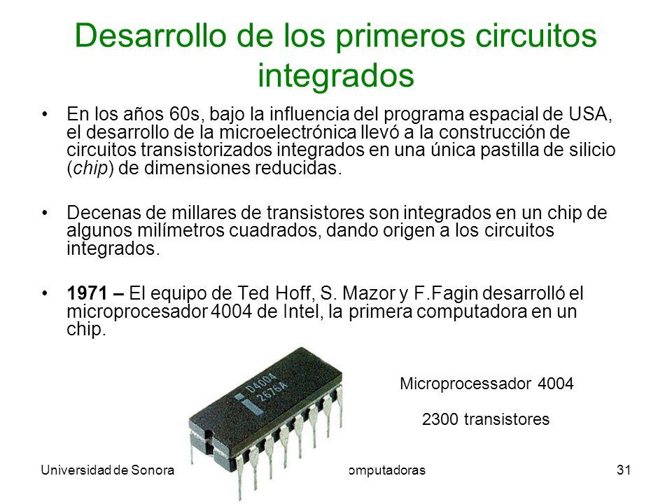 Universidad de SonoraArquitectura de Computadoras31 Desarrollo de los primeros circuitos integrados En los años 60s, bajo la influencia del programa espacial de USA, el desarrollo de la microelectrónica llevó a la construcción de circuitos transistorizados integrados en una única pastilla de silicio (chip) de dimensiones reducidas.