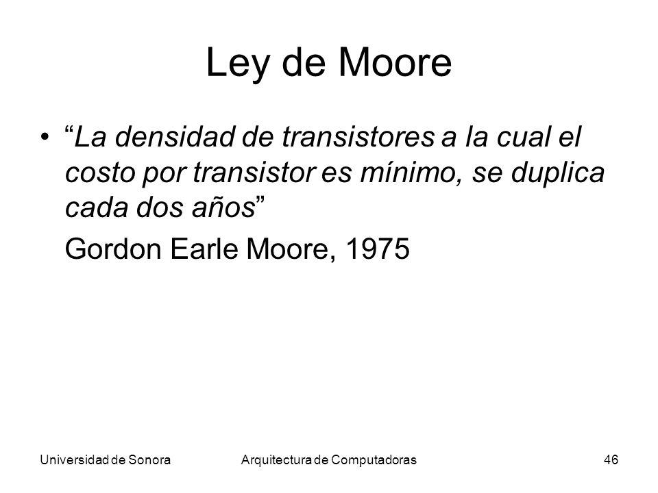 Universidad de SonoraArquitectura de Computadoras46 Ley de Moore La densidad de transistores a la cual el costo por transistor es mínimo, se duplica cada dos años Gordon Earle Moore, 1975