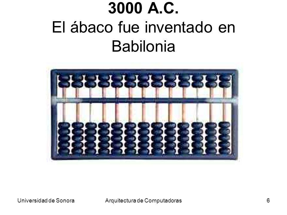 Universidad de SonoraArquitectura de Computadoras6 3000 A.C. El ábaco fue inventado en Babilonia