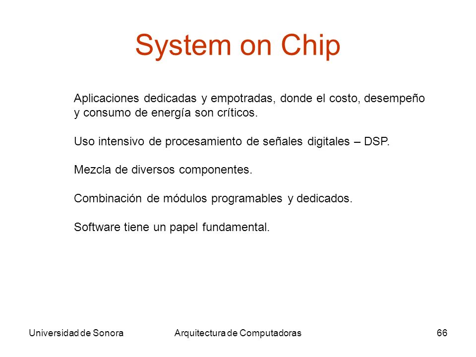 Universidad de SonoraArquitectura de Computadoras66 System on Chip Aplicaciones dedicadas y empotradas, donde el costo, desempeño y consumo de energía