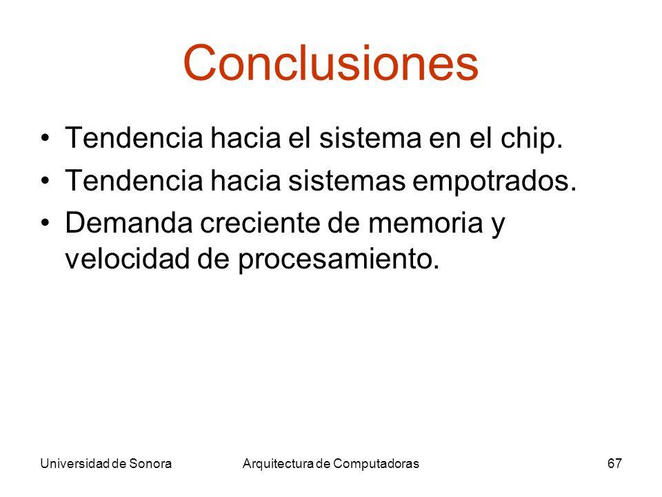 Universidad de SonoraArquitectura de Computadoras67 Conclusiones Tendencia hacia el sistema en el chip. Tendencia hacia sistemas empotrados. Demanda c