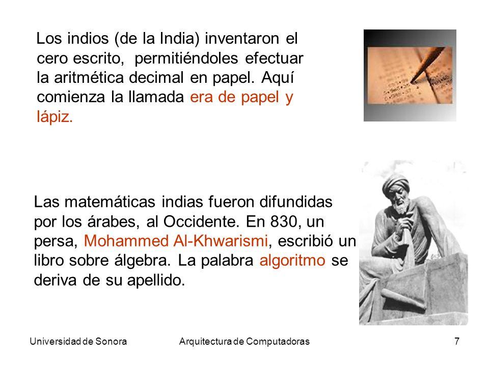 Universidad de SonoraArquitectura de Computadoras18 El matemático inglés George Boole (1815-1864) publicó en 1854 los principios de la lógica booleana, donde las variables toman solo valores 0 e 1 (verdadero y falso).George Boole La dificultad de implementar un dígito decimal (un número entero entre 0 e 9) en componentes eléctricos determinó el uso de la base 2 en las computadoras.