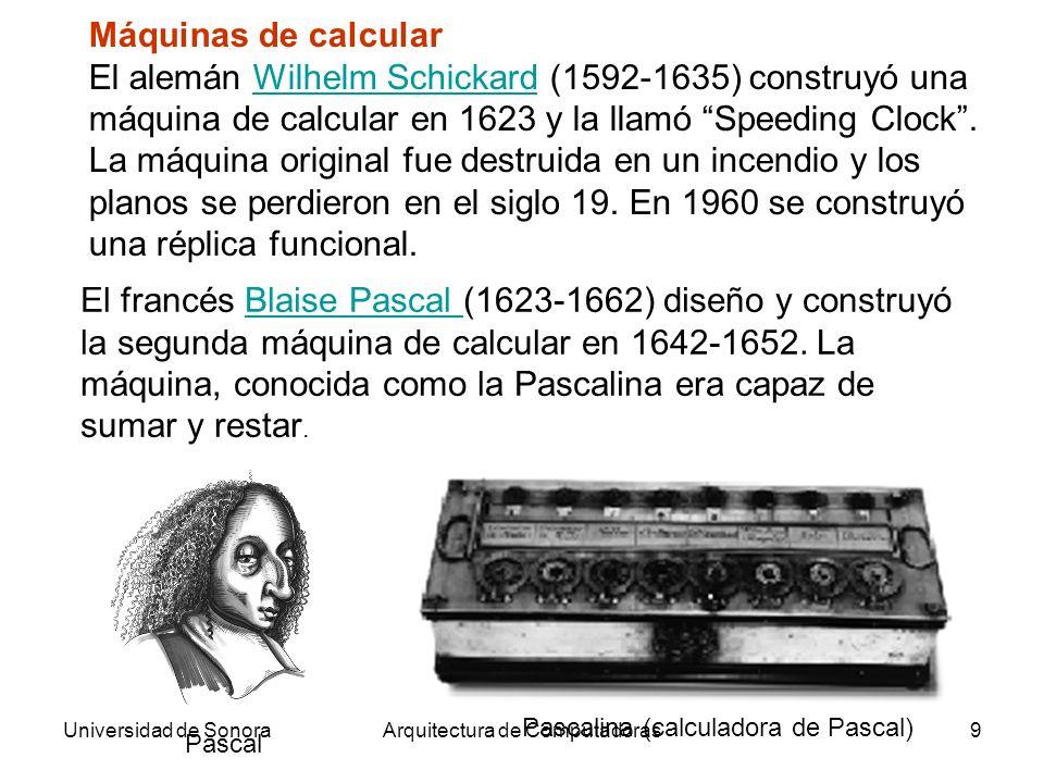 Universidad de SonoraArquitectura de Computadoras9 Máquinas de calcular El alemán Wilhelm Schickard (1592-1635) construyó una máquina de calcular en 1