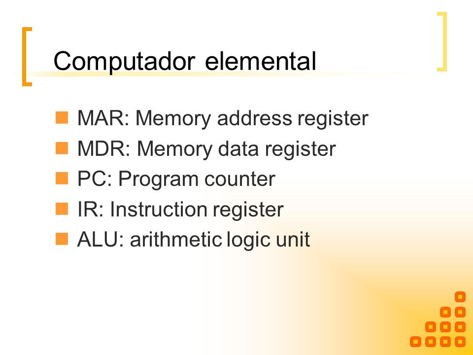 Computador elemental MAR: Memory address register MDR: Memory data register PC: Program counter IR: Instruction register ALU: arithmetic logic unit