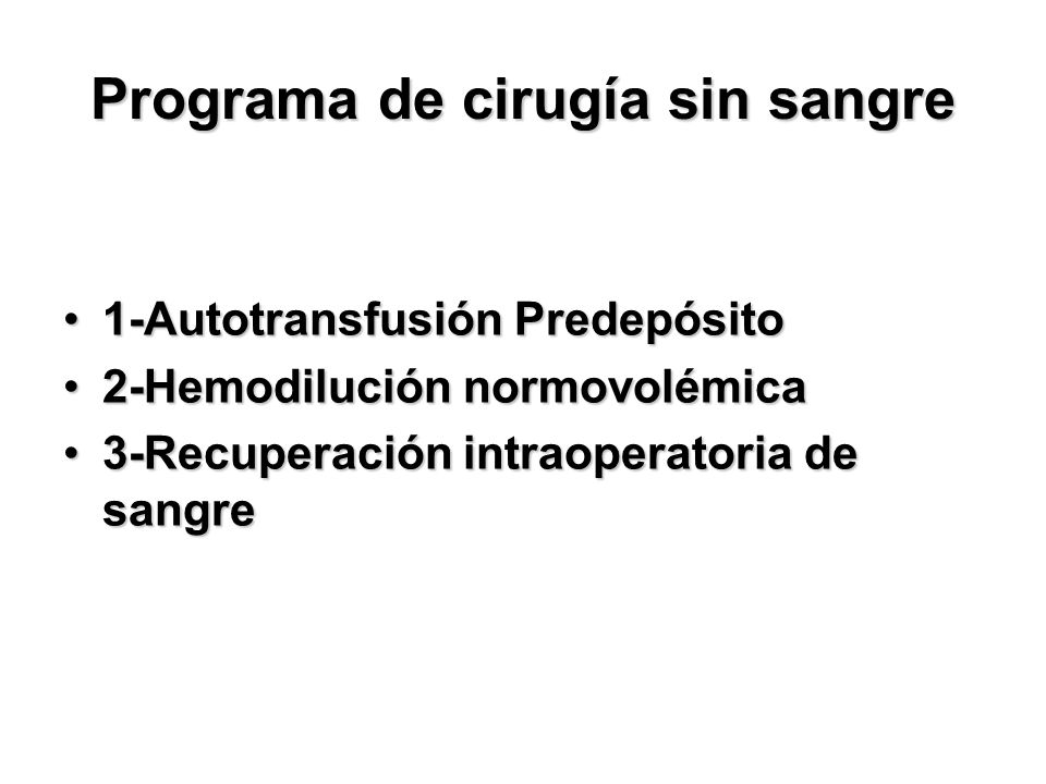 Programa de cirugía sin sangre 1-Autotransfusión Predepósito1-Autotransfusión Predepósito 2-Hemodilución normovolémica2-Hemodilución normovolémica 3-Recuperación intraoperatoria de sangre3-Recuperación intraoperatoria de sangre