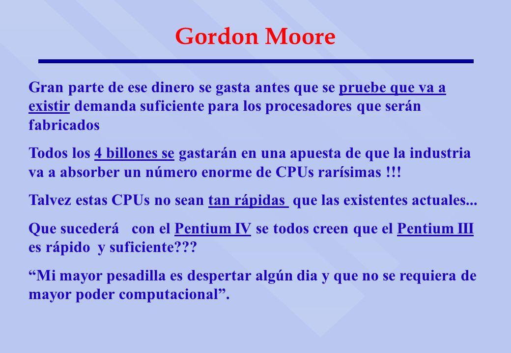 Gordon Moore Gran parte de ese dinero se gasta antes que se pruebe que va a existir demanda suficiente para los procesadores que serán fabricados Todo