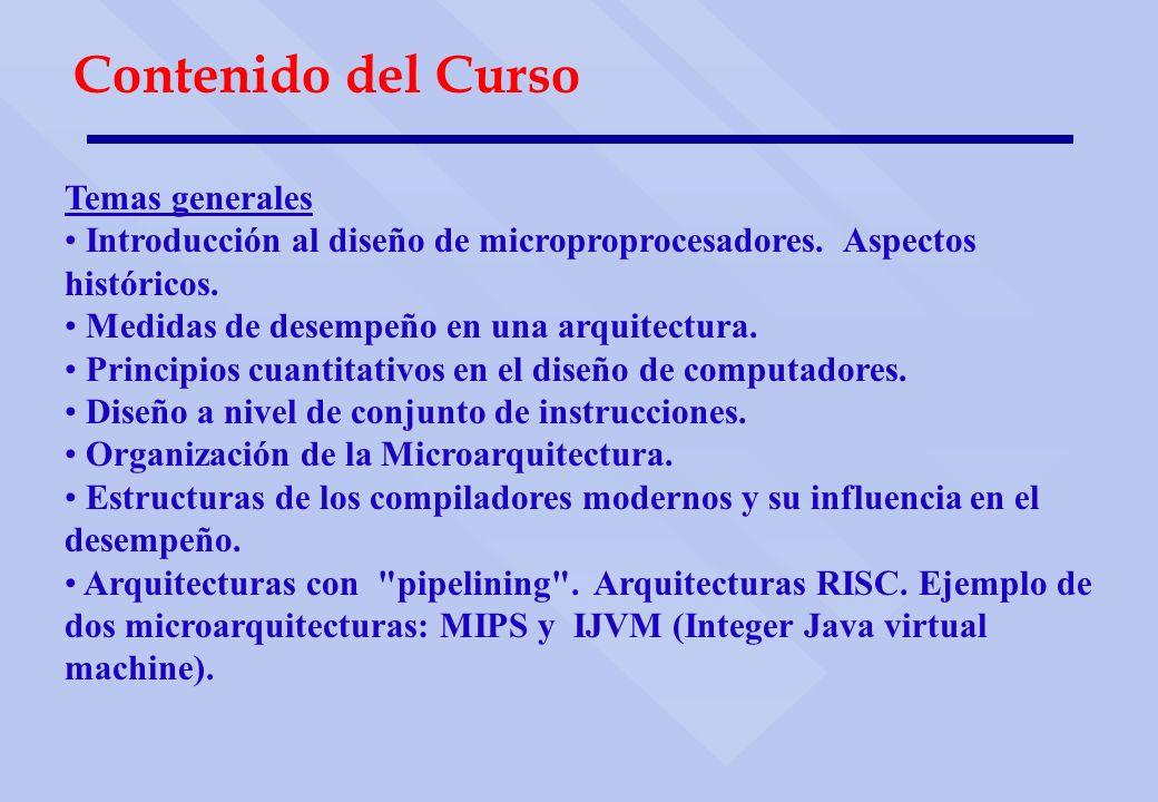 Contenido del Curso Temas generales Introducción al diseño de microproprocesadores. Aspectos históricos. Medidas de desempeño en una arquitectura. Pri