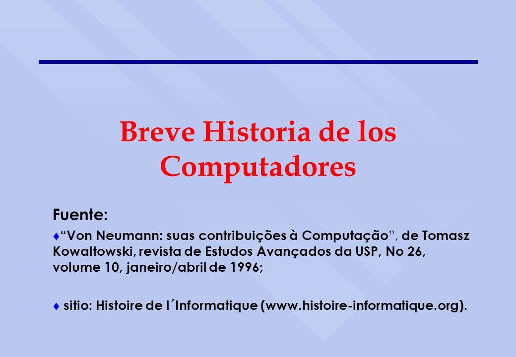 Breve Historia de los Computadores Fuente: t Von Neumann: suas contribuições à Computação, de Tomasz Kowaltowski, revista de Estudos Avançados da USP,