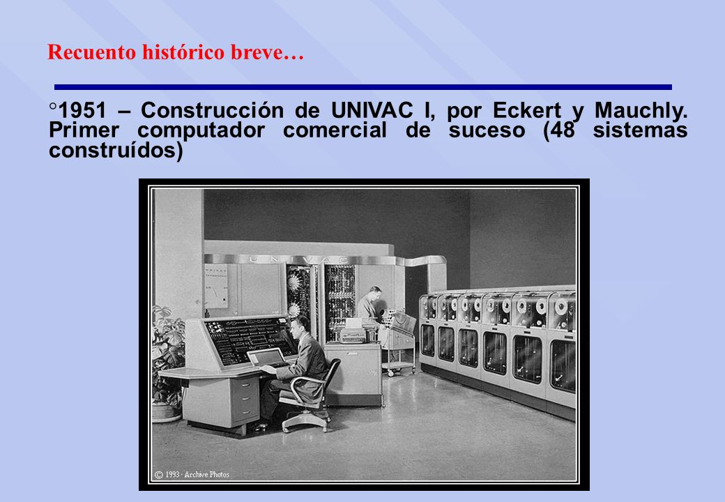 Recuento histórico breve… ° 1951 – Construcción de UNIVAC I, por Eckert y Mauchly. Primer computador comercial de suceso (48 sistemas construídos)