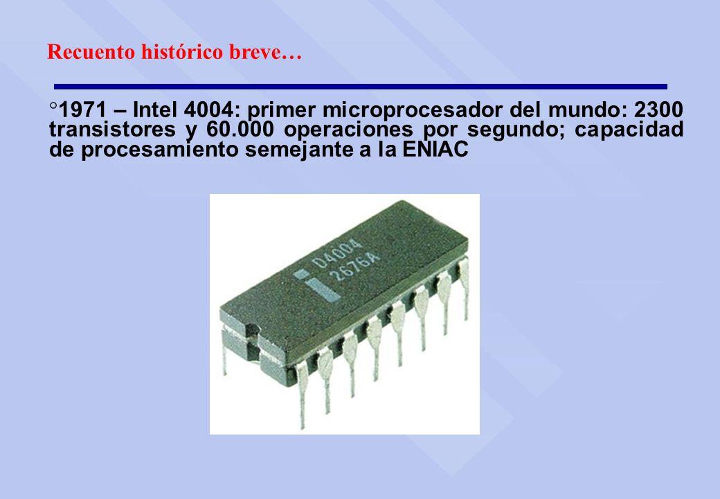 Recuento histórico breve… ° 1971 – Intel 4004: primer microprocesador del mundo: 2300 transistores y 60.000 operaciones por segundo; capacidad de proc