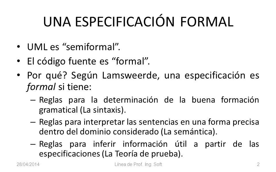 28/04/2014Línea de Prof. Ing. Soft2 UNA ESPECIFICACIÓN FORMAL UML es semiformal. El código fuente es formal. Por qué? Según Lamsweerde, una especifica