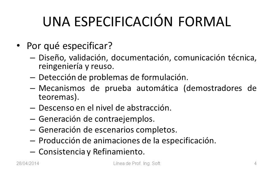 28/04/2014Línea de Prof. Ing. Soft4 UNA ESPECIFICACIÓN FORMAL Por qué especificar? – Diseño, validación, documentación, comunicación técnica, reingeni
