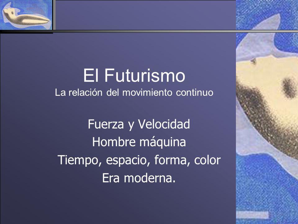 El Futurismo La relación del movimiento continuo Fuerza y Velocidad Hombre máquina Tiempo, espacio, forma, color Era moderna.