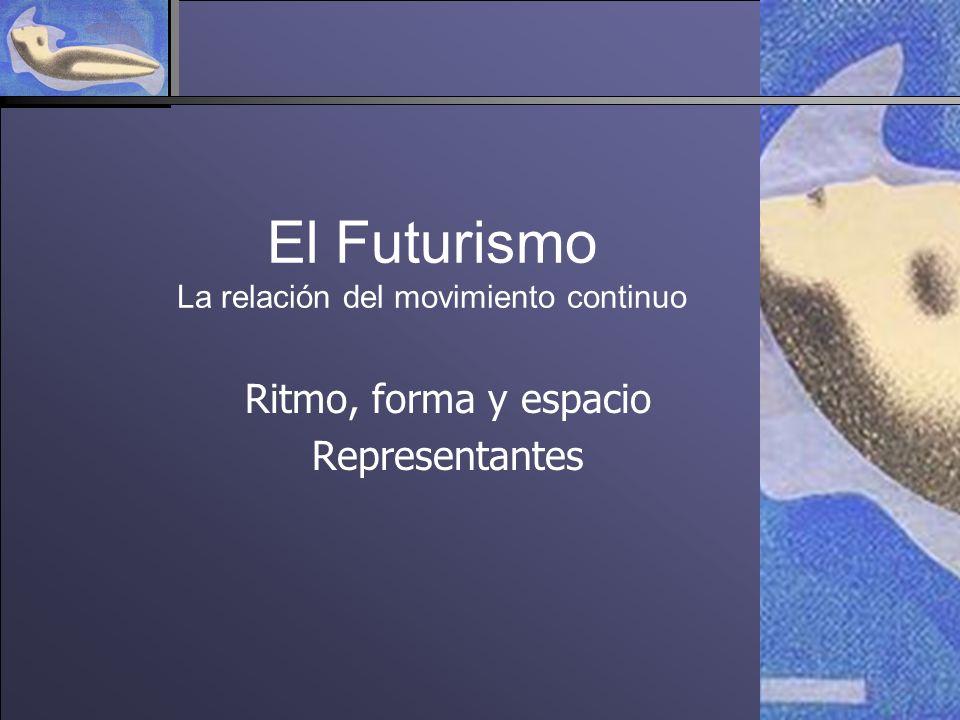 El Futurismo La relación del movimiento continuo Ritmo, forma y espacio Representantes