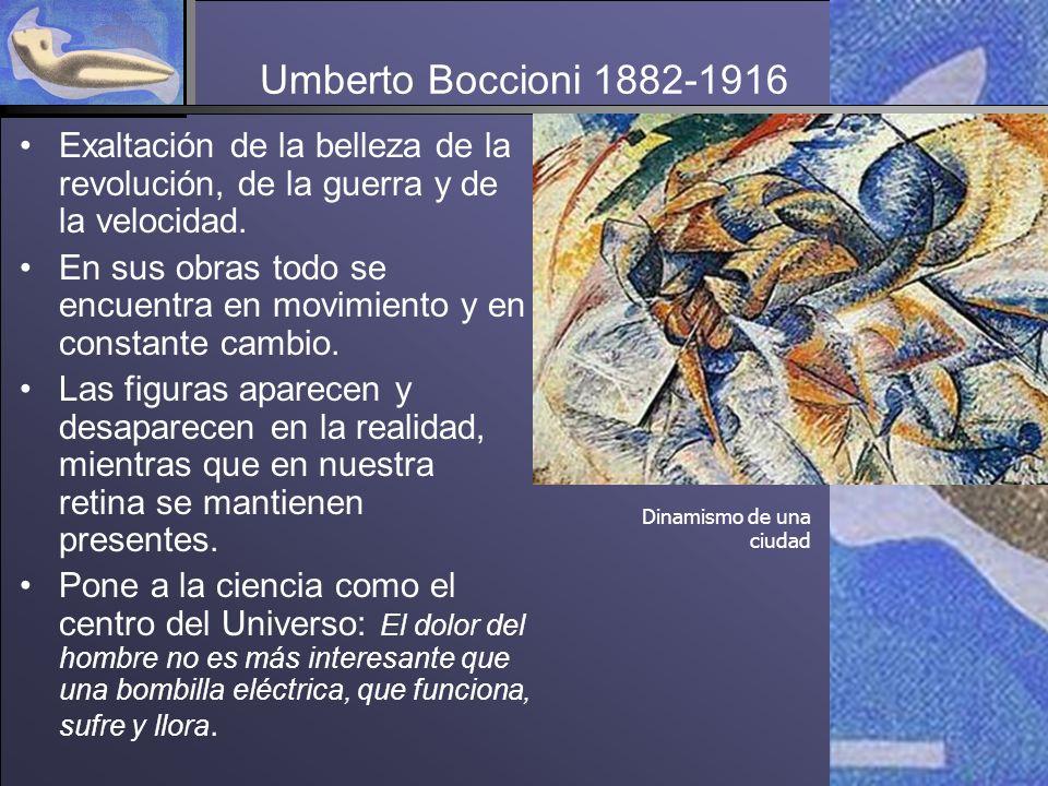 Umberto Boccioni 1882-1916 Exaltación de la belleza de la revolución, de la guerra y de la velocidad.