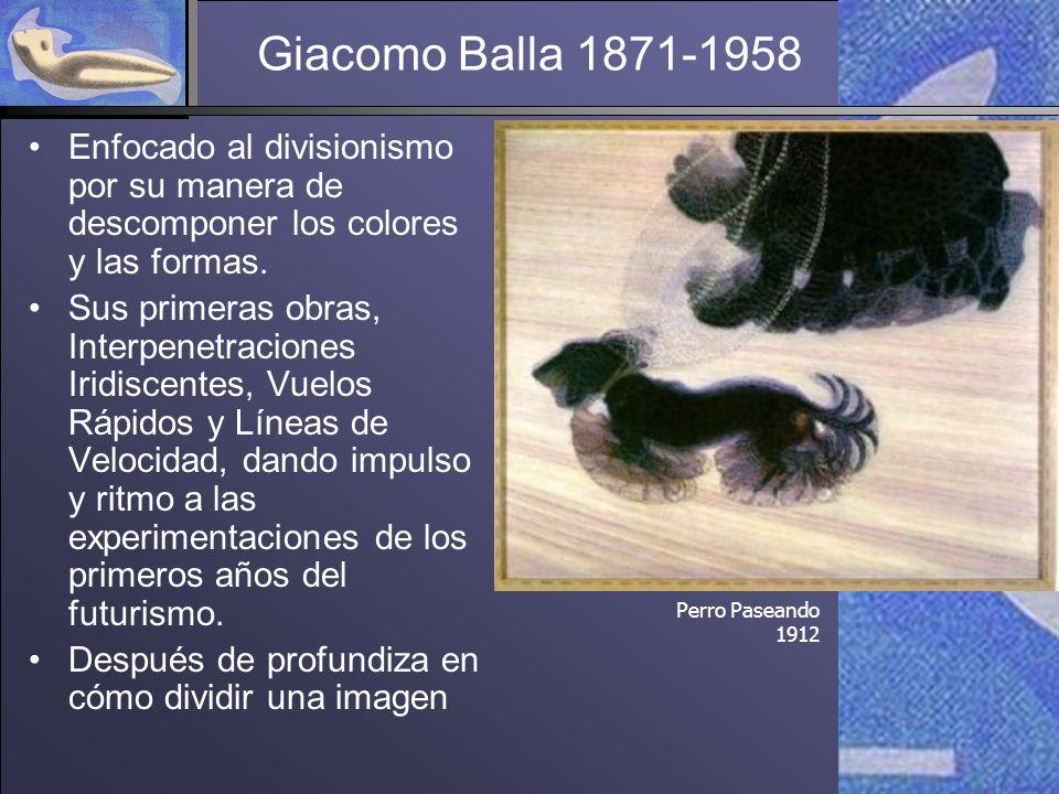Giacomo Balla 1871-1958 Enfocado al divisionismo por su manera de descomponer los colores y las formas.