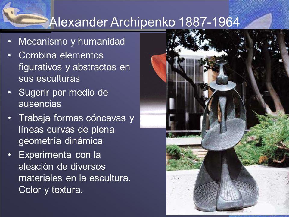 Alexander Archipenko 1887-1964 Mecanismo y humanidad Combina elementos figurativos y abstractos en sus esculturas Sugerir por medio de ausencias Trabaja formas cóncavas y líneas curvas de plena geometría dinámica Experimenta con la aleación de diversos materiales en la escultura.