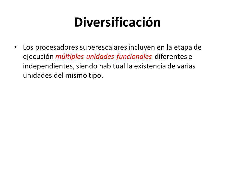 Diversificación Los procesadores superescalares incluyen en la etapa de ejecución múltiples unidades funcionales diferentes e independientes, siendo habitual la existencia de varias unidades del mismo tipo.