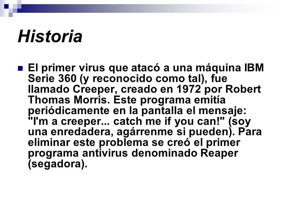 Historia El primer virus que atacó a una máquina IBM Serie 360 (y reconocido como tal), fue llamado Creeper, creado en 1972 por Robert Thomas Morris.