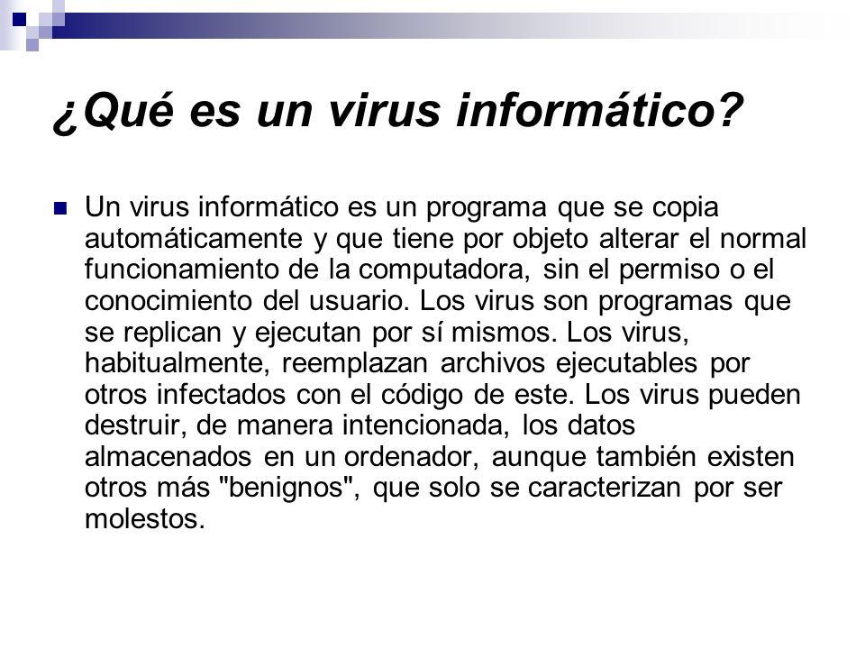 ¿Qué es un virus informático? Un virus informático es un programa que se copia automáticamente y que tiene por objeto alterar el normal funcionamiento