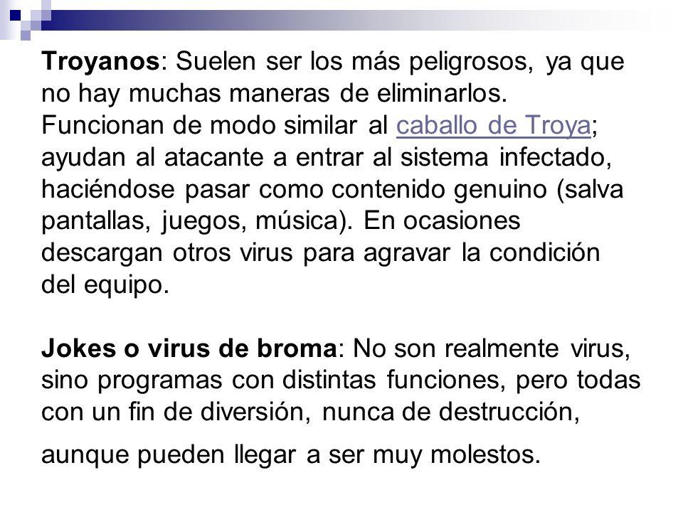 Troyanos: Suelen ser los más peligrosos, ya que no hay muchas maneras de eliminarlos. Funcionan de modo similar al caballo de Troya; ayudan al atacant