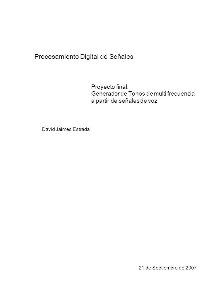 Procesamiento Digital de Señales Proyecto final: Generador de Tonos de multi frecuencia a partir de señales de voz David Jaimes Estrada 21 de Septiembre de 2007