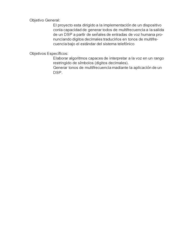 Objetivo General: El proyecto esta dirigido a la implementación de un dispositivo conla capacidad de generar todos de multifrecuencia a la salida de un DSP a partir de señales de entradas de voz humana pro- nunciando digitos decimales traducirlos en tonos de multifre- cuencia bajo el estándar del sistema telefónico Objetivos Específicos: Elaborar algoritmos capaces de interpretar a la voz en un rango restringido de símbolos (digitos decimales).