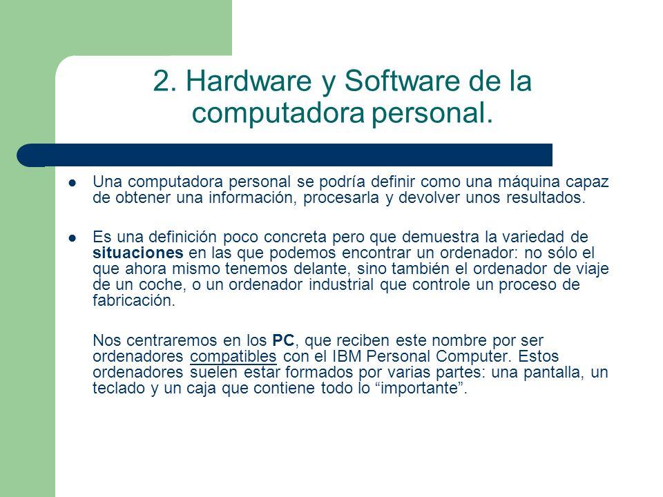 2. Hardware y Software de la computadora personal. Una computadora personal se podría definir como una máquina capaz de obtener una información, proce