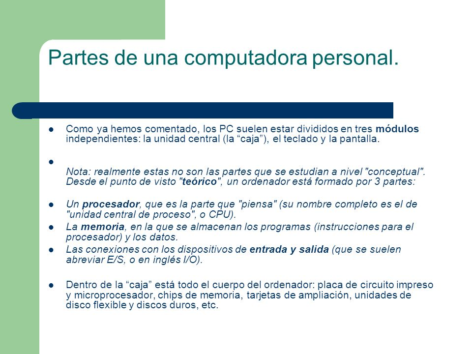 Partes de una computadora personal. Como ya hemos comentado, los PC suelen estar divididos en tres módulos independientes: la unidad central (la caja)
