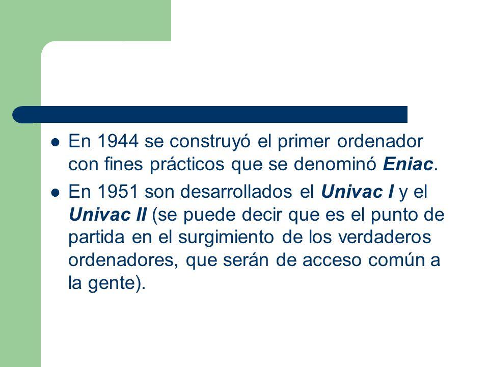 En 1944 se construyó el primer ordenador con fines prácticos que se denominó Eniac. En 1951 son desarrollados el Univac I y el Univac II (se puede dec