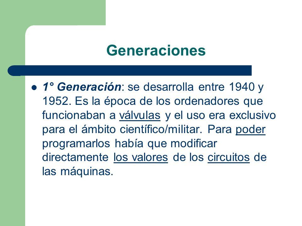 Generaciones 1° Generación: se desarrolla entre 1940 y 1952. Es la época de los ordenadores que funcionaban a válvulas y el uso era exclusivo para el