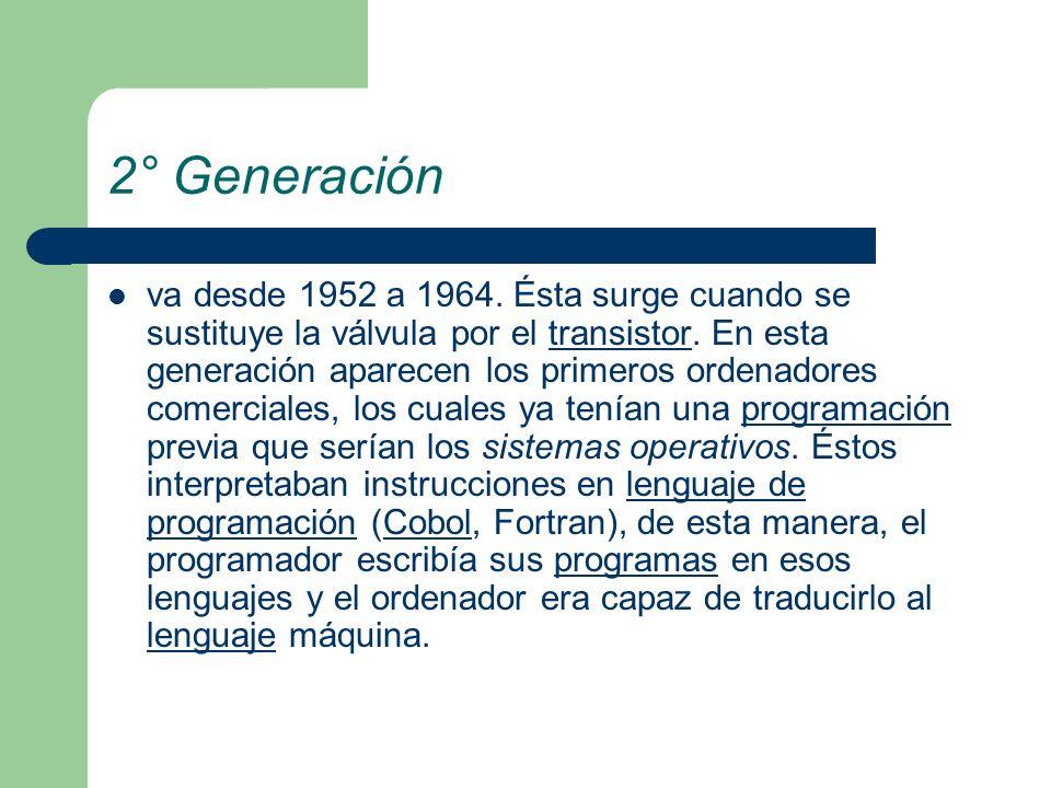 2° Generación va desde 1952 a 1964. Ésta surge cuando se sustituye la válvula por el transistor. En esta generación aparecen los primeros ordenadores