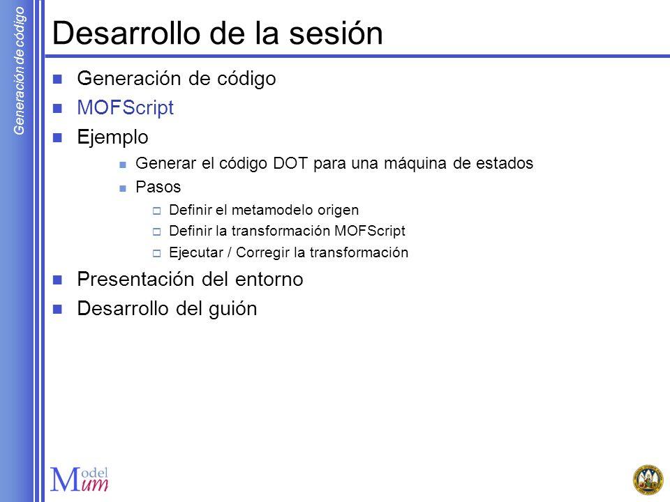 Generación de código Desarrollo de la sesión Generación de código MOFScript Ejemplo Generar el código DOT para una máquina de estados Pasos Definir el