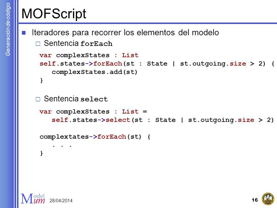 Generación de código MOFScript Iteradores para recorrer los elementos del modelo Sentencia forEach Sentencia select 16 28/04/2014 var complexStates :
