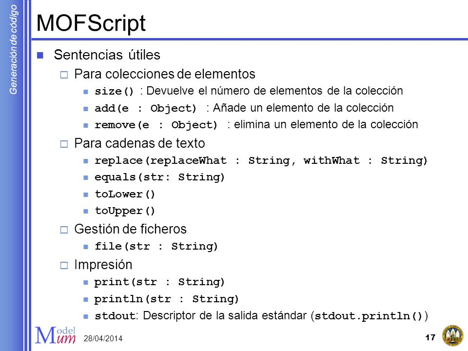 Generación de código MOFScript Sentencias útiles Para colecciones de elementos size() : Devuelve el número de elementos de la colección add(e : Object