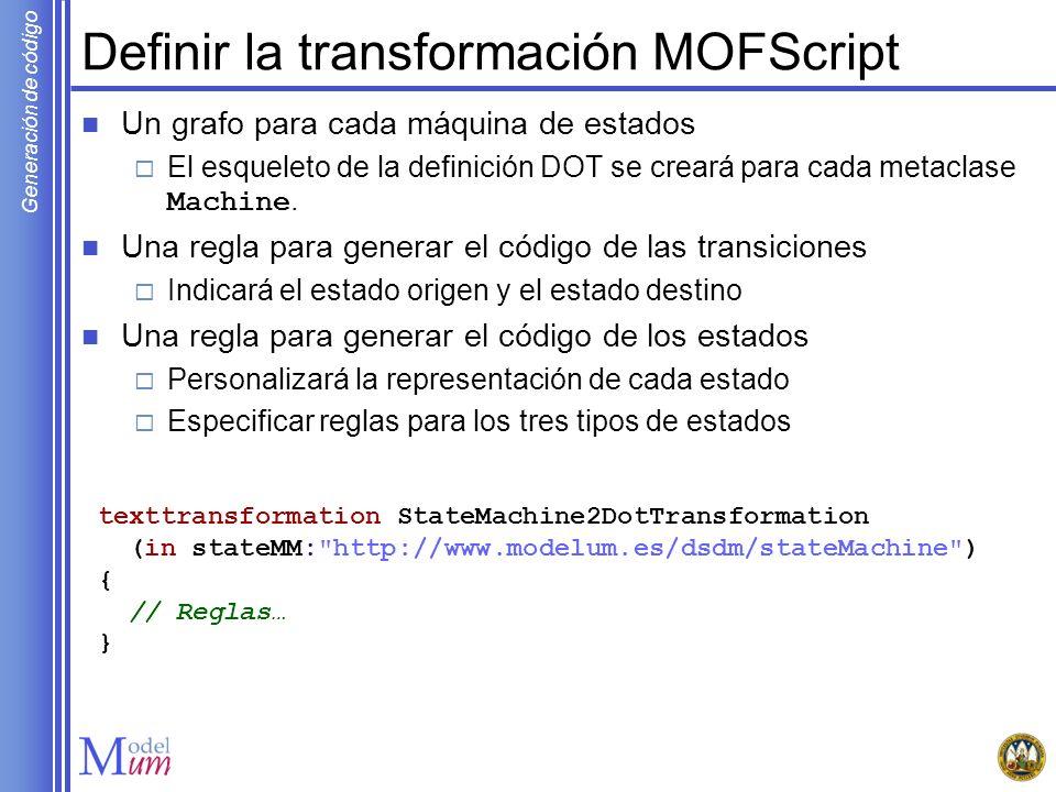 Generación de código Definir la transformación MOFScript Un grafo para cada máquina de estados El esqueleto de la definición DOT se creará para cada m