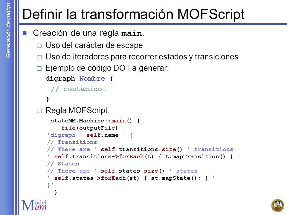 Generación de código Definir la transformación MOFScript Creación de una regla main. Uso del carácter de escape Uso de iteradores para recorrer estado