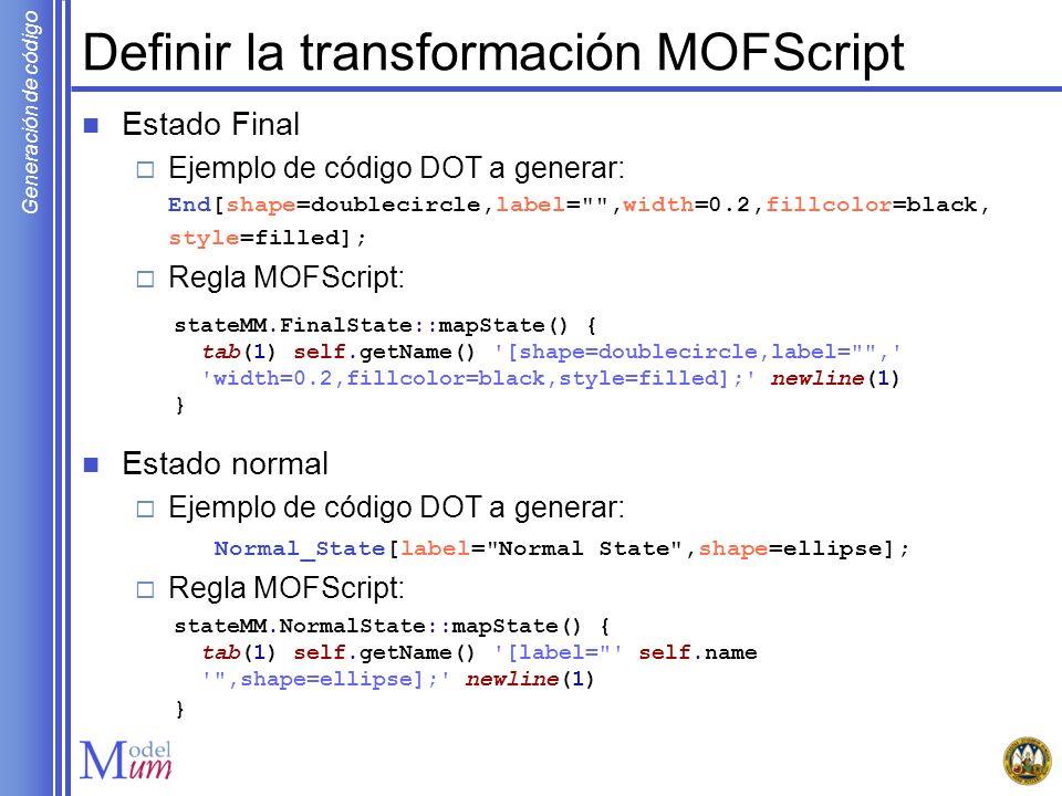 Generación de código Definir la transformación MOFScript Estado Final Ejemplo de código DOT a generar: End[shape=doublecircle,label=