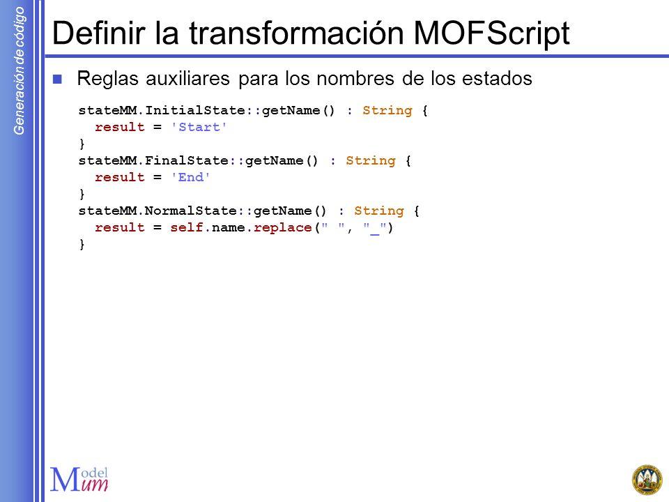 Generación de código Definir la transformación MOFScript Reglas auxiliares para los nombres de los estados stateMM.InitialState::getName() : String {