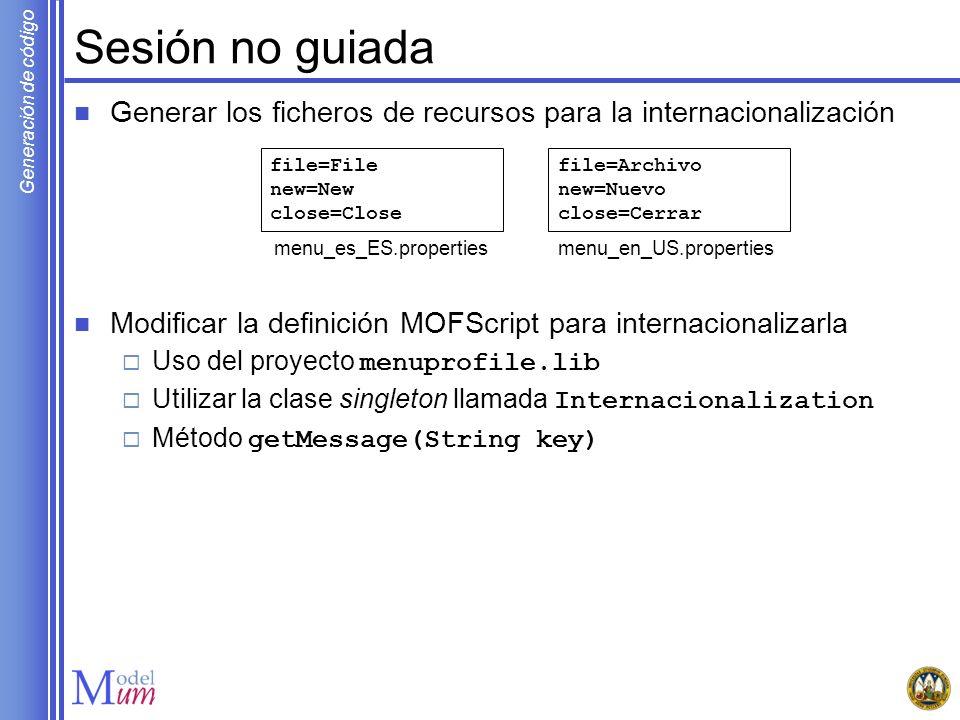 Generación de código Sesión no guiada Generar los ficheros de recursos para la internacionalización Modificar la definición MOFScript para internacion
